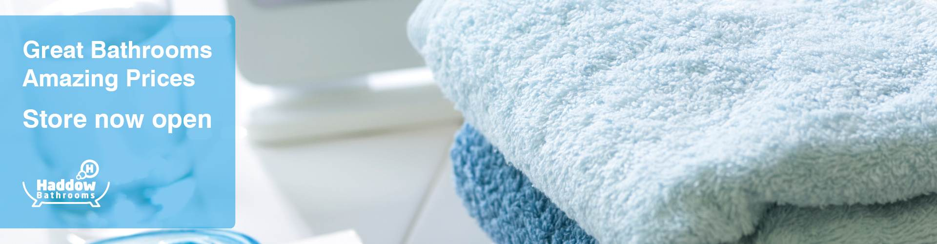 Haddow Bathrooms page banner with image of fluffy towels and a blue background panel with white text that reads 'Great Bathrooms Amazing Prices New store now open'